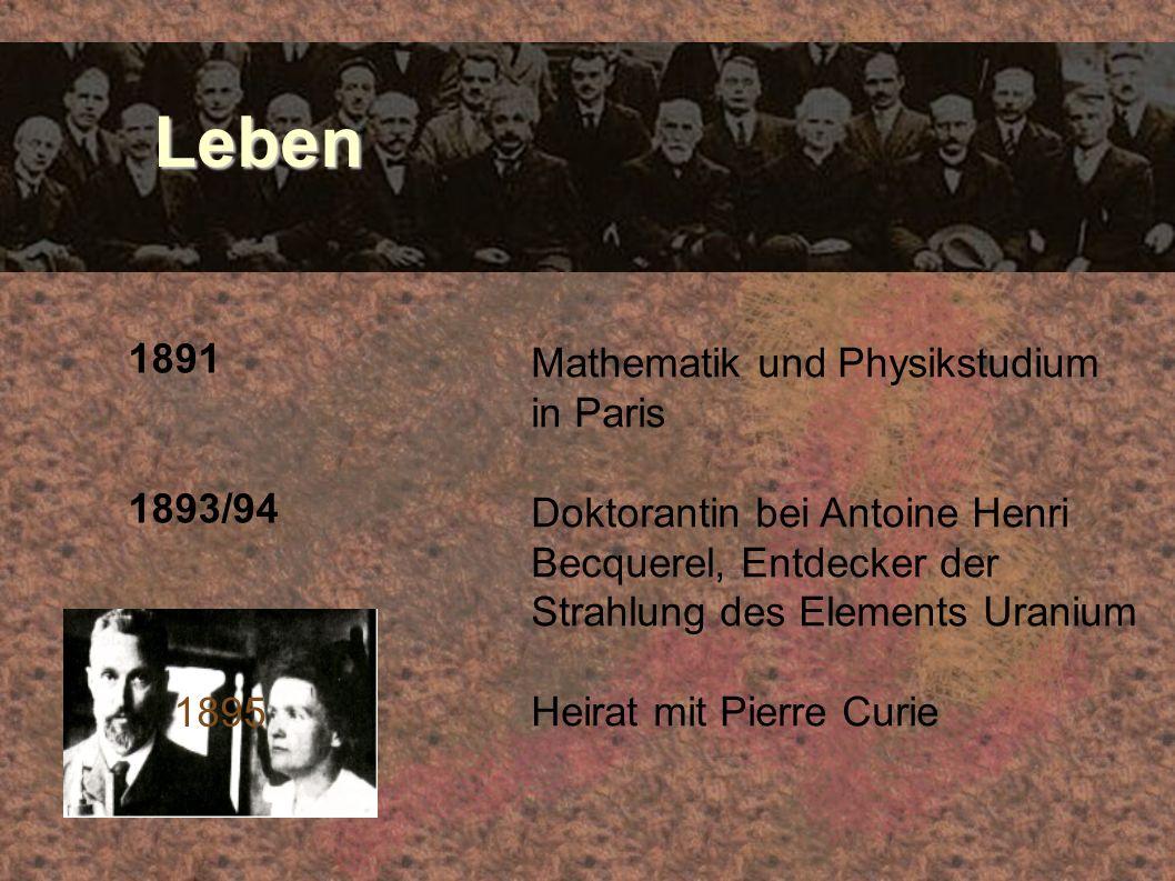 Leben Leben 1891 1893/94 Mathematik und Physikstudium in Paris Doktorantin bei Antoine Henri Becquerel, Entdecker der Strahlung des Elements Uranium H