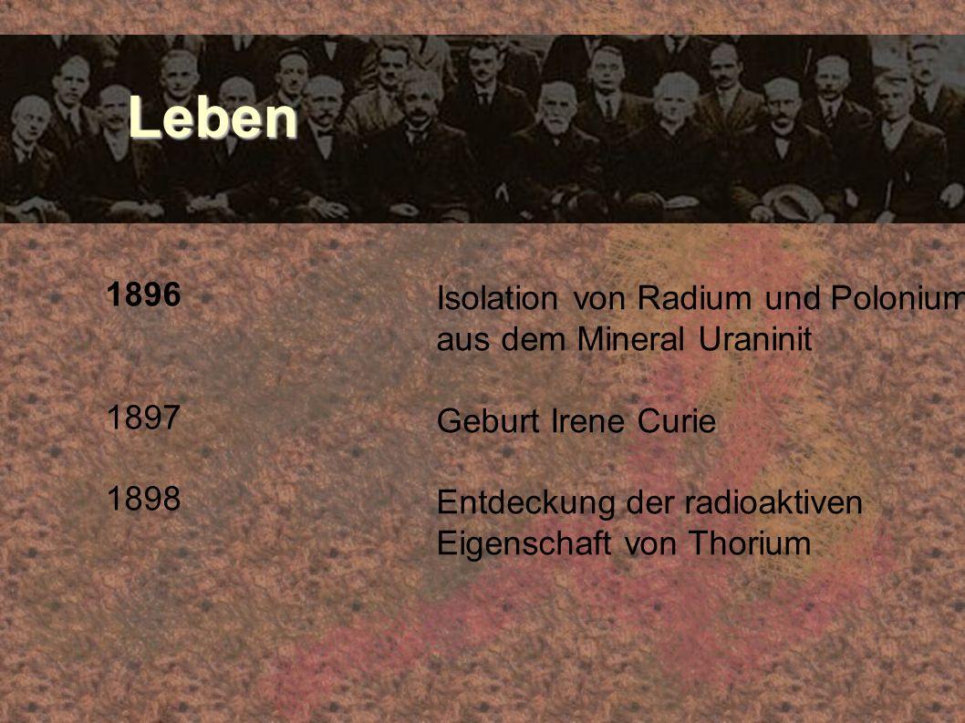 Leben Leben 1896 1897 1898 Isolation von Radium und Polonium aus dem Mineral Uraninit Geburt Irene Curie Entdeckung der radioaktiven Eigenschaft von T