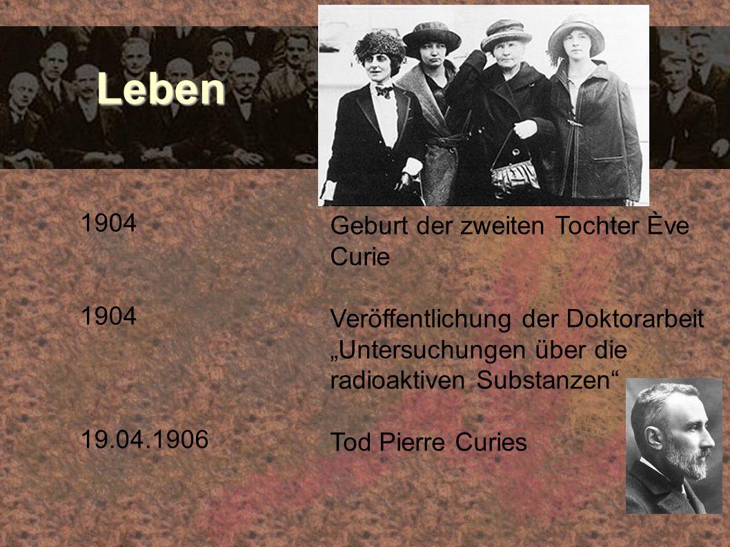 Leben Leben 1904 19.04.1906 Geburt der zweiten Tochter Ève Curie Veröffentlichung der Doktorarbeit Untersuchungen über die radioaktiven Substanzen Tod