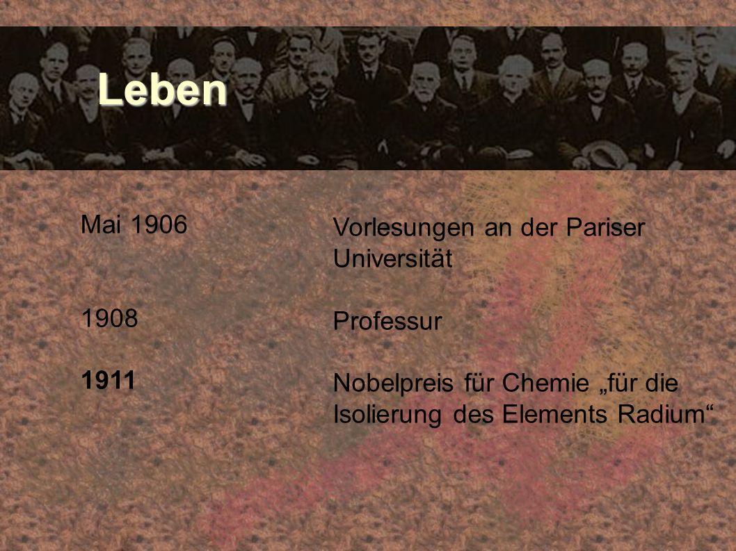 Leben Leben Mai 1906 1908 1911 Vorlesungen an der Pariser Universität Professur Nobelpreis für Chemie für die Isolierung des Elements Radium