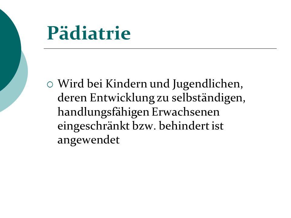 Pädiatrie Wird bei Kindern und Jugendlichen, deren Entwicklung zu selbständigen, handlungsfähigen Erwachsenen eingeschränkt bzw. behindert ist angewen