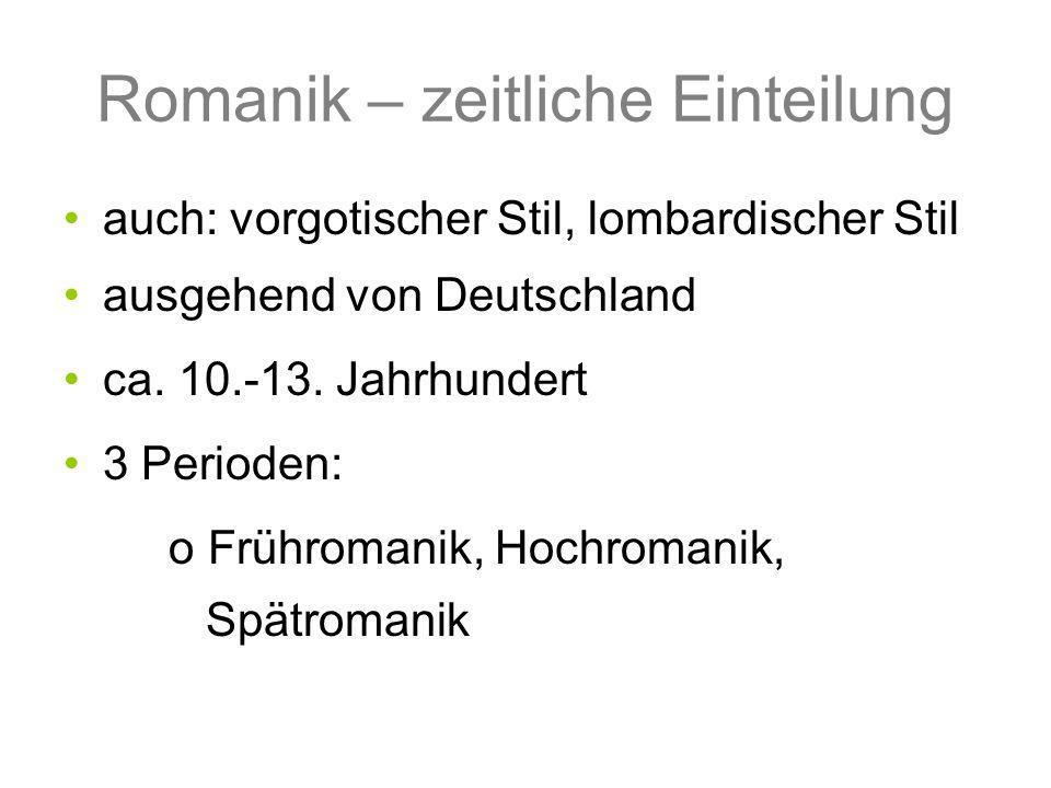 Romanik – zeitliche Einteilung auch: vorgotischer Stil, lombardischer Stil ausgehend von Deutschland ca. 10.-13. Jahrhundert 3 Perioden: o Frühromanik