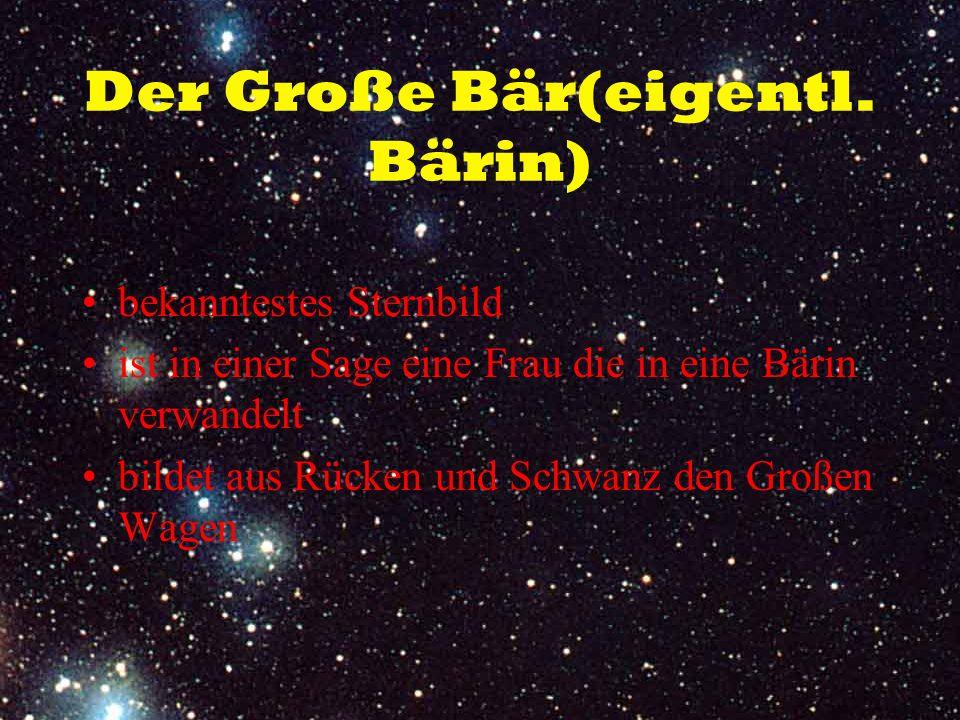 Der Große Bär(eigentl. Bärin) bekanntestes Sternbild ist in einer Sage eine Frau die in eine Bärin verwandelt bildet aus Rücken und Schwanz den Großen