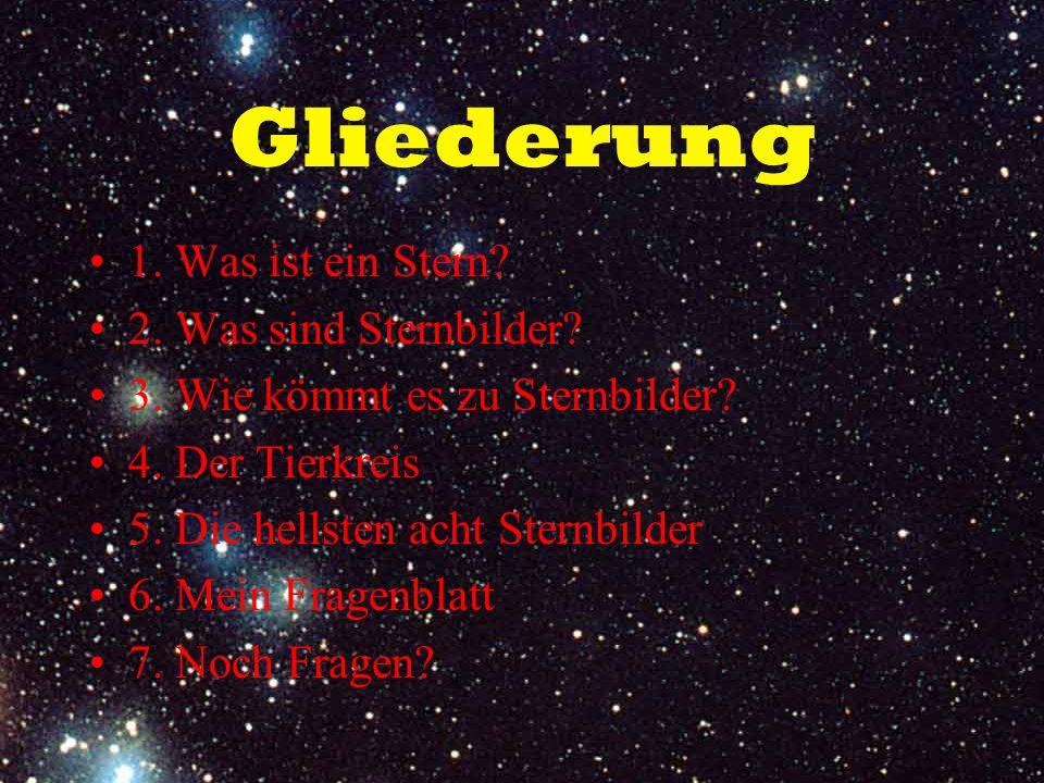 Gliederung 1. Was ist ein Stern? 2. Was sind Sternbilder? 3. Wie kömmt es zu Sternbilder? 4. Der Tierkreis 5. Die hellsten acht Sternbilder 6. Mein Fr