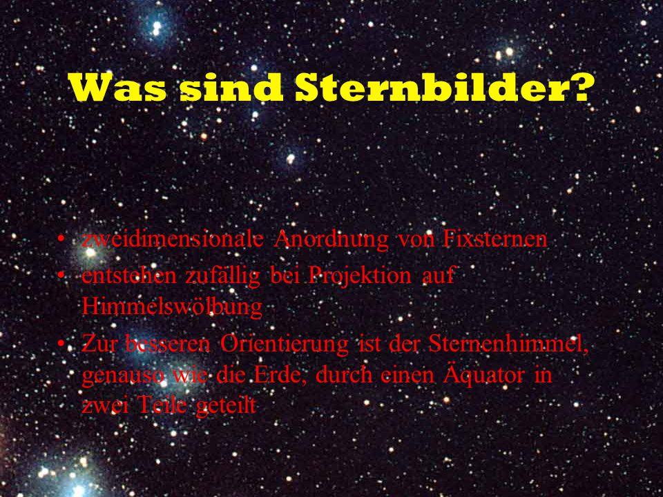 Was sind Sternbilder? zweidimensionale Anordnung von Fixsternen entstehen zufällig bei Projektion auf Himmelswölbung Zur besseren Orientierung ist der