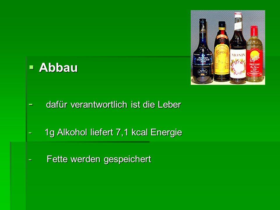 Abbau Abbau - dafür verantwortlich ist die Leber - 1g Alkohol liefert 7,1 kcal Energie - Fette werden gespeichert