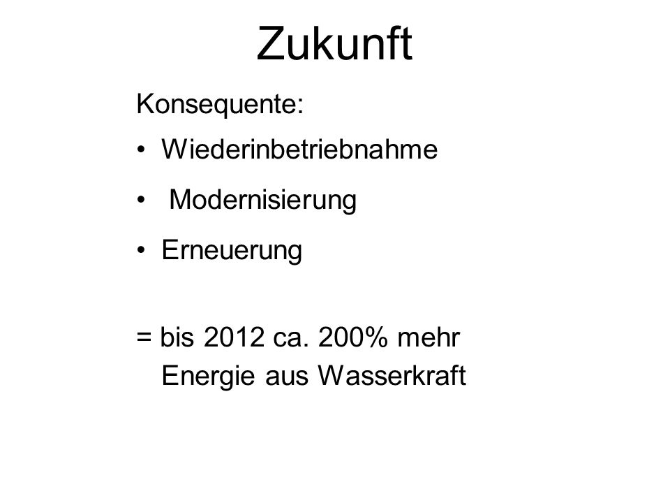 Zukunft Konsequente: Wiederinbetriebnahme Modernisierung Erneuerung = bis 2012 ca. 200% mehr Energie aus Wasserkraft