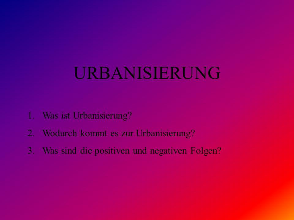 URBANISIERUNG 1.Was ist Urbanisierung? 2.Wodurch kommt es zur Urbanisierung? 3.Was sind die positiven und negativen Folgen?