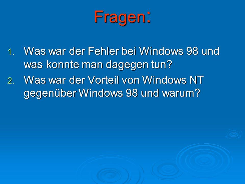 Fragen : 1. Was war der Fehler bei Windows 98 und was konnte man dagegen tun? 2. Was war der Vorteil von Windows NT gegenüber Windows 98 und warum?