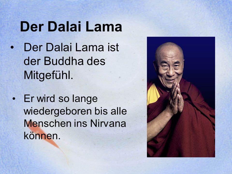 Der Dalai Lama Der Dalai Lama ist der Buddha des Mitgefühl. Er wird so lange wiedergeboren bis alle Menschen ins Nirvana können.