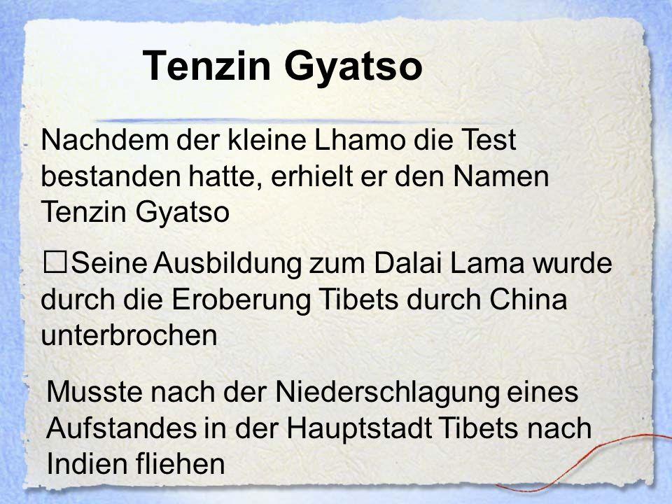 Tenzin Gyatso Nachdem der kleine Lhamo die Test bestanden hatte, erhielt er den Namen Tenzin Gyatso Seine Ausbildung zum Dalai Lama wurde durch die Er