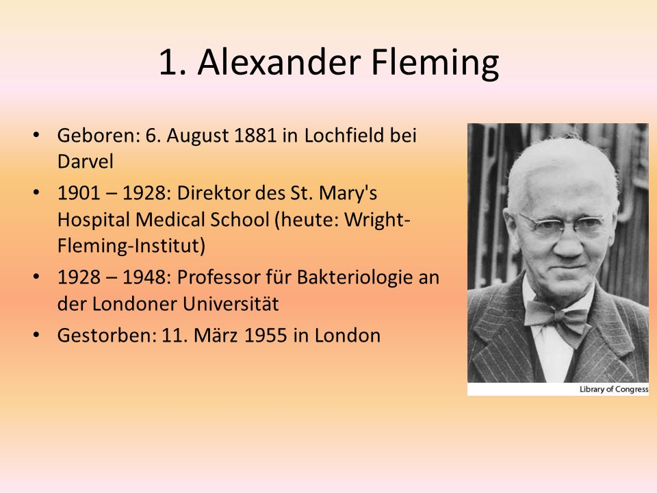 1. Alexander Fleming Geboren: 6. August 1881 in Lochfield bei Darvel 1901 – 1928: Direktor des St. Mary's Hospital Medical School (heute: Wright- Flem