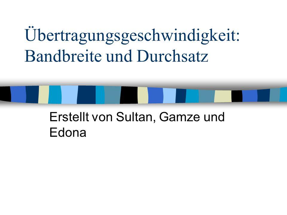 Übertragungsgeschwindigkeit: Bandbreite und Durchsatz Erstellt von Sultan, Gamze und Edona