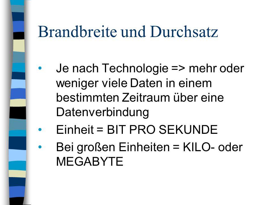 Brandbreite und Durchsatz Je nach Technologie => mehr oder weniger viele Daten in einem bestimmten Zeitraum über eine Datenverbindung Einheit = BIT PRO SEKUNDE Bei großen Einheiten = KILO- oder MEGABYTE