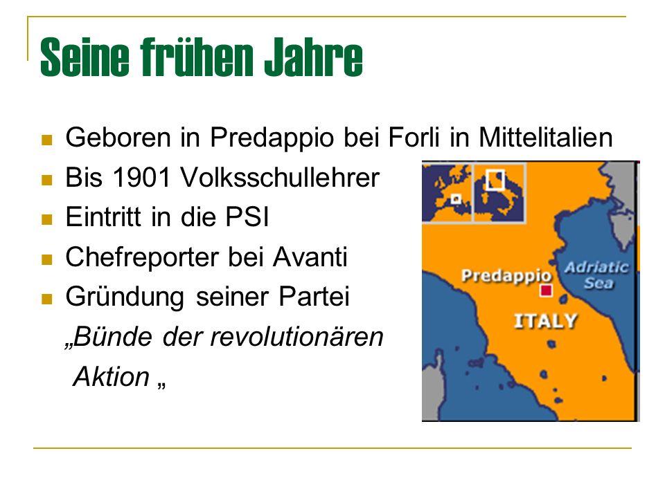 Seine frühen Jahre Geboren in Predappio bei Forli in Mittelitalien Bis 1901 Volksschullehrer Eintritt in die PSI Chefreporter bei Avanti Gründung seiner Partei Bünde der revolutionären Aktion
