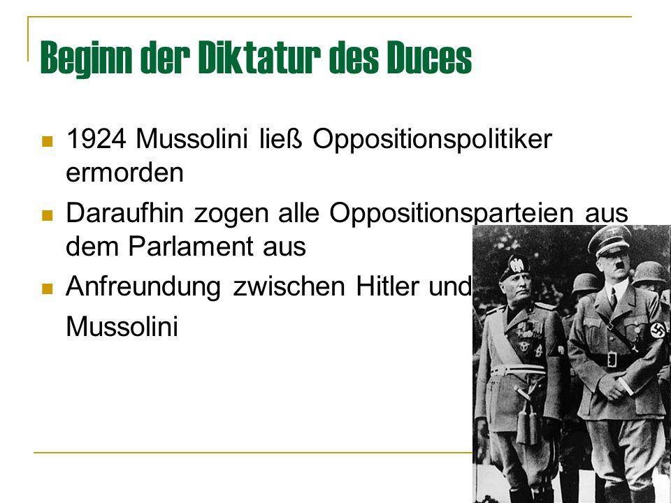 Beginn der Diktatur des Duces 1924 Mussolini ließ Oppositionspolitiker ermorden Daraufhin zogen alle Oppositionsparteien aus dem Parlament aus Anfreundung zwischen Hitler und Mussolini