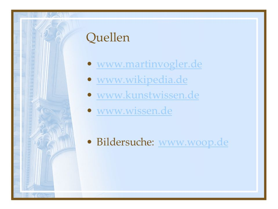 Quellen www.martinvogler.de www.wikipedia.de www.kunstwissen.de www.wissen.de Bildersuche: www.woop.dewww.woop.de