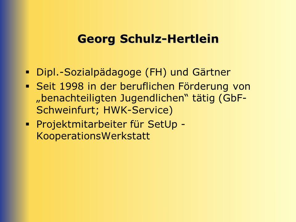 Georg Schulz-Hertlein Dipl.-Sozialpädagoge (FH) und Gärtner Seit 1998 in der beruflichen Förderung von benachteiligten Jugendlichen tätig (GbF- Schweinfurt; HWK-Service) Projektmitarbeiter für SetUp - KooperationsWerkstatt