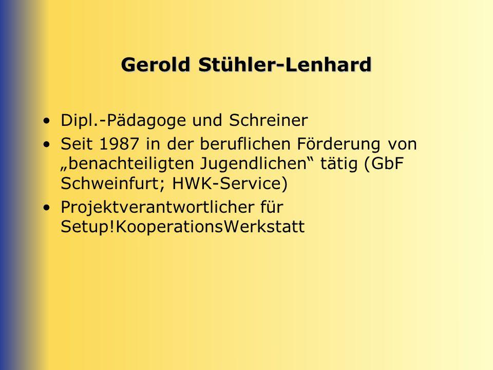 Gerold Stühler-Lenhard Dipl.-Pädagoge und Schreiner Seit 1987 in der beruflichen Förderung von benachteiligten Jugendlichen tätig (GbF Schweinfurt; HWK-Service) Projektverantwortlicher für Setup!KooperationsWerkstatt