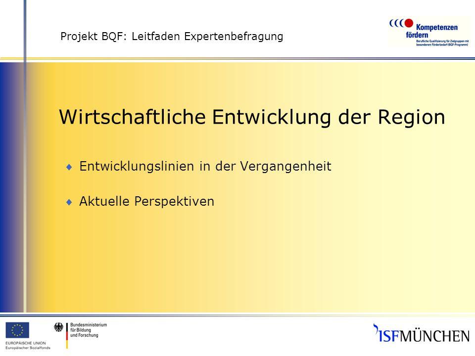 Projekt BQF: Leitfaden Expertenbefragung Wirtschaftliche Entwicklung der Region Entwicklungslinien in der Vergangenheit Aktuelle Perspektiven
