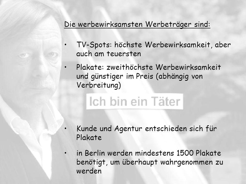 Plakate: zweithöchste Werbewirksamkeit und günstiger im Preis (abhängig von Verbreitung) in Berlin werden mindestens 1500 Plakate benötigt, um überhaupt wahrgenommen zu werden Die werbewirksamsten Werbeträger sind: TV-Spots: höchste Werbewirksamkeit, aber auch am teuersten Kunde und Agentur entschieden sich für Plakate