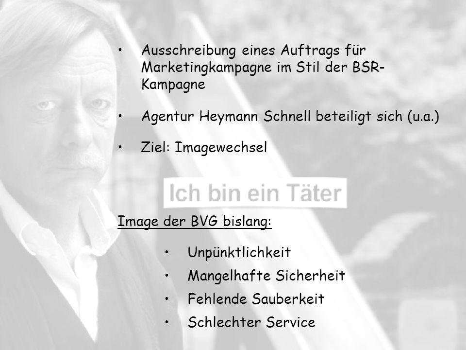 Mangelhafte Sicherheit Unpünktlichkeit Schlechter Service Fehlende Sauberkeit Ausschreibung eines Auftrags für Marketingkampagne im Stil der BSR- Kampagne Agentur Heymann Schnell beteiligt sich (u.a.) Ziel: Imagewechsel Image der BVG bislang: