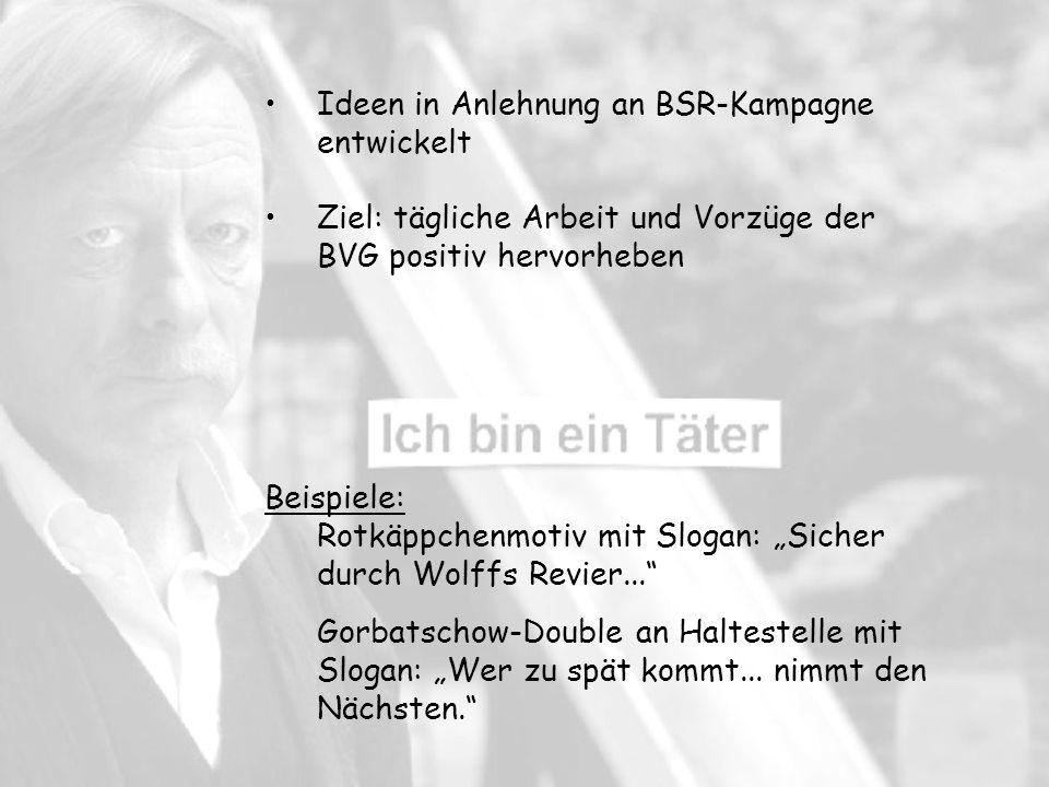 Ideen in Anlehnung an BSR-Kampagne entwickelt Ziel: tägliche Arbeit und Vorzüge der BVG positiv hervorheben Beispiele: Rotkäppchenmotiv mit Slogan: Sicher durch Wolffs Revier...