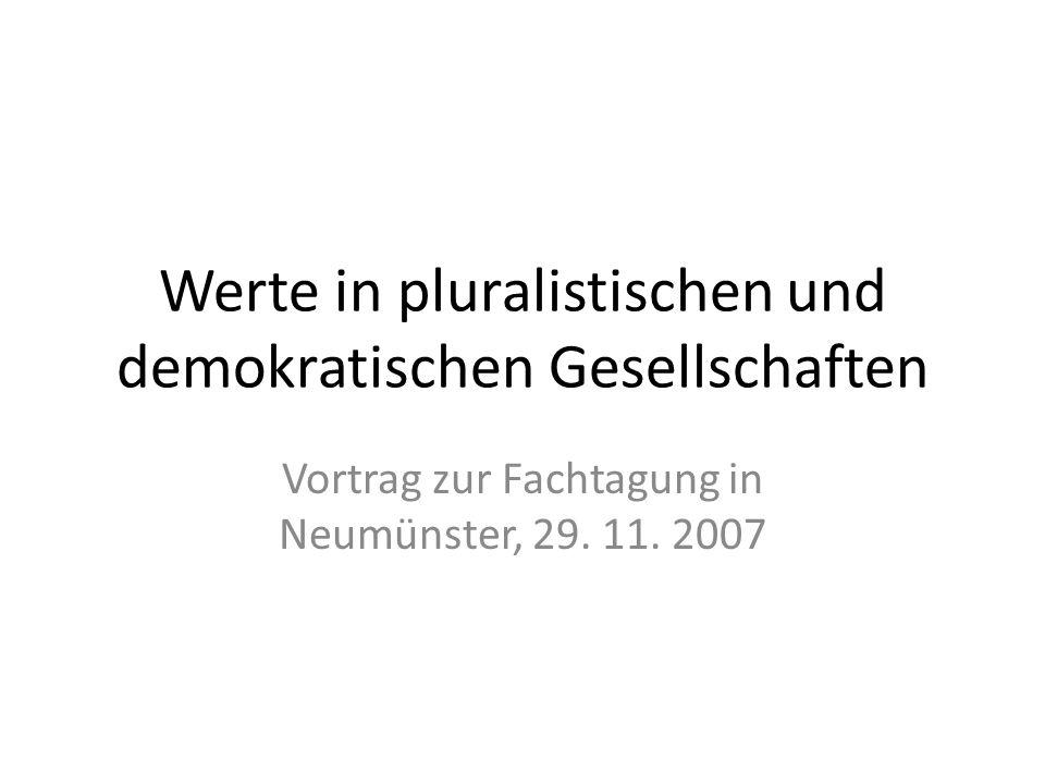 Werte in pluralistischen und demokratischen Gesellschaften Vortrag zur Fachtagung in Neumünster, 29. 11. 2007
