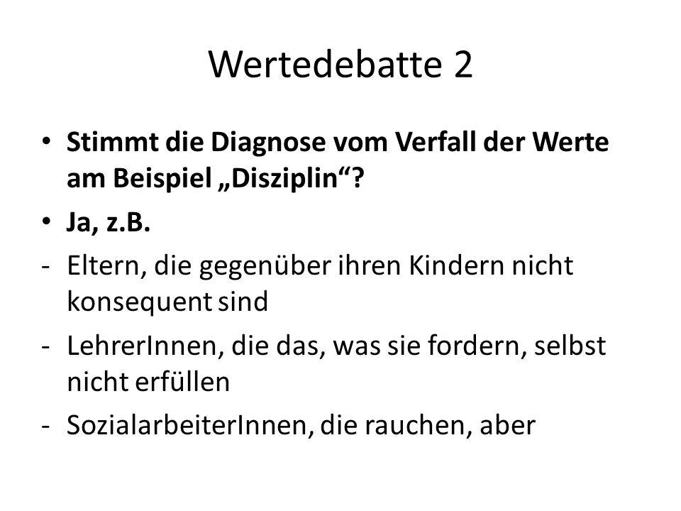 Wertedebatte 2 Stimmt die Diagnose vom Verfall der Werte am Beispiel Disziplin? Ja, z.B. -Eltern, die gegenüber ihren Kindern nicht konsequent sind -L