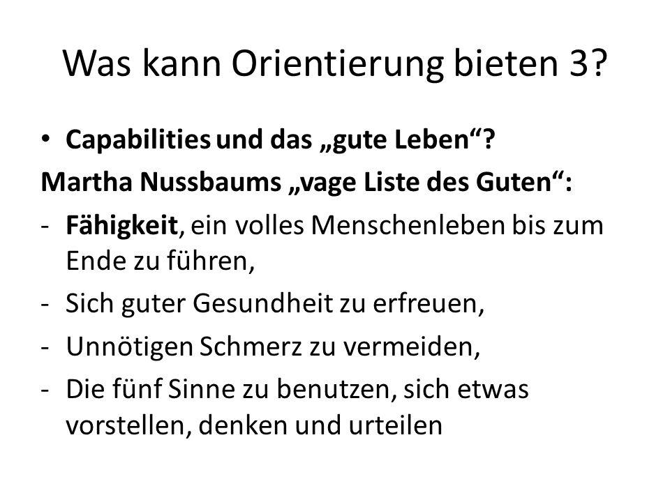 Was kann Orientierung bieten 3? Capabilities und das gute Leben? Martha Nussbaums vage Liste des Guten: -Fähigkeit, ein volles Menschenleben bis zum E