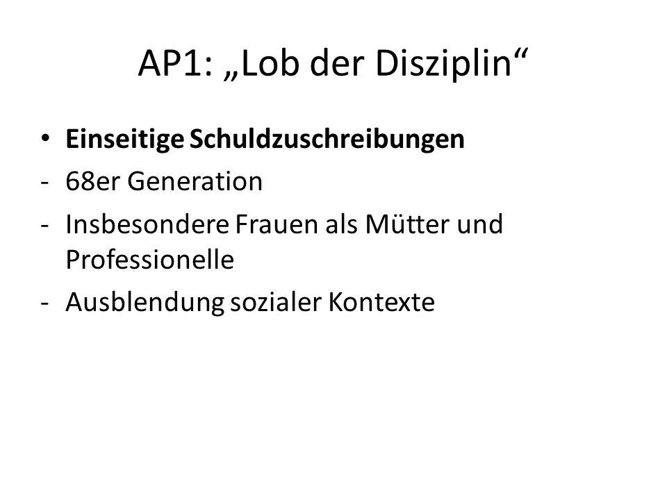 AP1: Lob der Disziplin Einseitige Schuldzuschreibungen -68er Generation -Insbesondere Frauen als Mütter und Professionelle -Ausblendung sozialer Konte