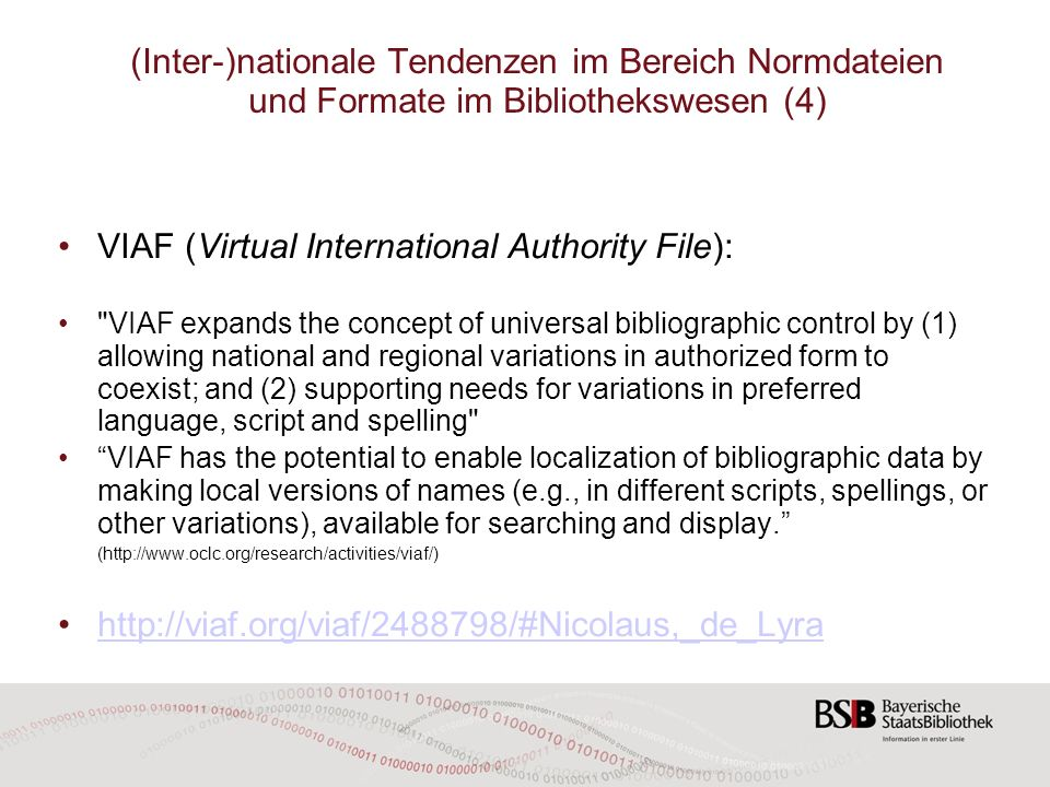 (Inter-)nationale Tendenzen im Bereich Normdateien und Formate im Bibliothekswesen (4) VIAF (Virtual International Authority File): VIAF expands the concept of universal bibliographic control by (1) allowing national and regional variations in authorized form to coexist; and (2) supporting needs for variations in preferred language, script and spelling VIAF has the potential to enable localization of bibliographic data by making local versions of names (e.g., in different scripts, spellings, or other variations), available for searching and display.