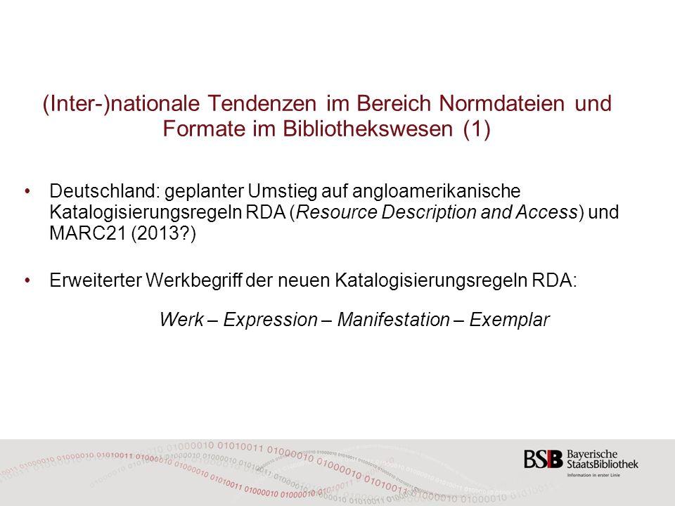(Inter-)nationale Tendenzen im Bereich Normdateien und Formate im Bibliothekswesen (1) Deutschland: geplanter Umstieg auf angloamerikanische Katalogisierungsregeln RDA (Resource Description and Access) und MARC21 (2013 ) Erweiterter Werkbegriff der neuen Katalogisierungsregeln RDA: Werk – Expression – Manifestation – Exemplar