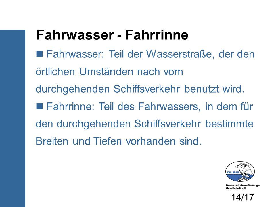 Fahrwasser - Fahrrinne Fahrwasser: Teil der Wasserstraße, der den örtlichen Umständen nach vom durchgehenden Schiffsverkehr benutzt wird. Fahrrinne: T