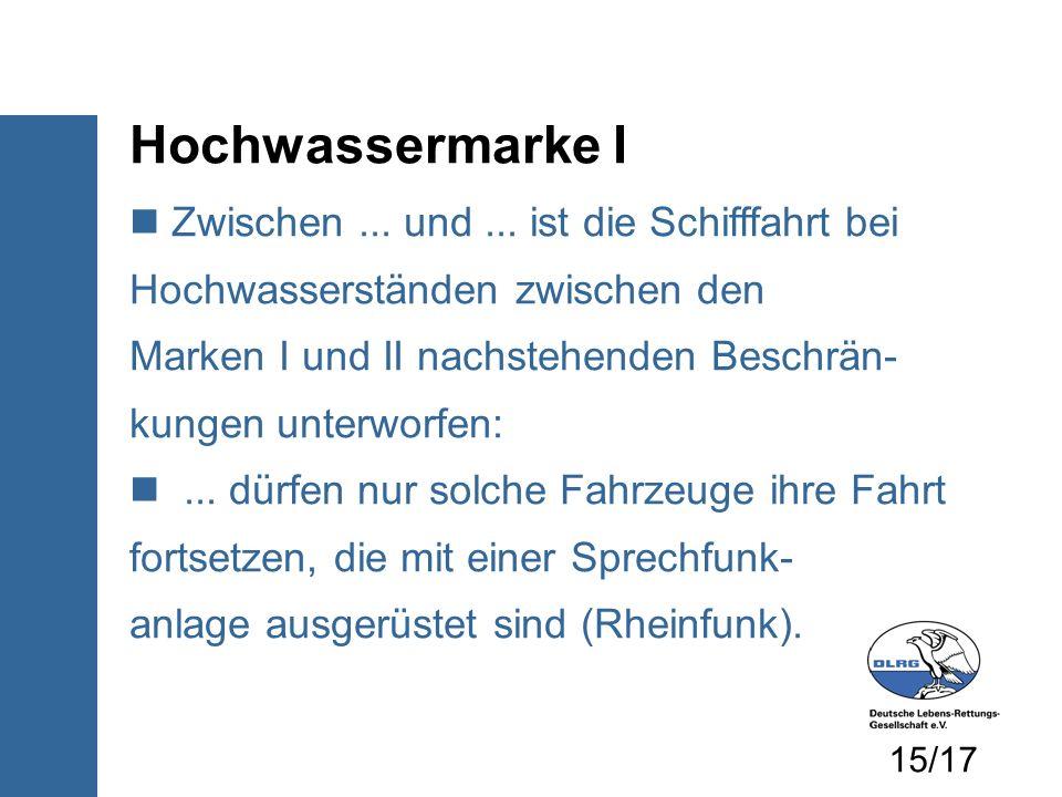 Hochwassermarke I Zwischen... und... ist die Schifffahrt bei Hochwasserständen zwischen den Marken I und II nachstehenden Beschrän- kungen unterworfen