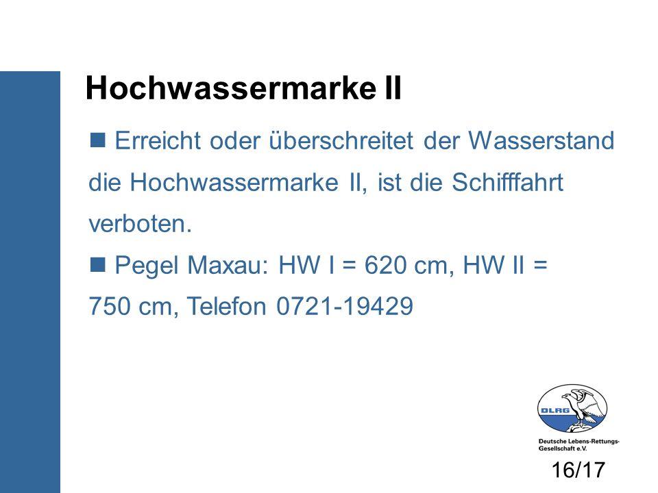 Hochwassermarke II Erreicht oder überschreitet der Wasserstand die Hochwassermarke II, ist die Schifffahrt verboten. Pegel Maxau: HW I = 620 cm, HW II