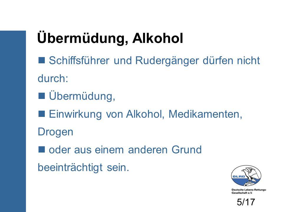 Übermüdung, Alkohol Schiffsführer und Rudergänger dürfen nicht durch: Übermüdung, Einwirkung von Alkohol, Medikamenten, Drogen oder aus einem anderen Grund beeinträchtigt sein.