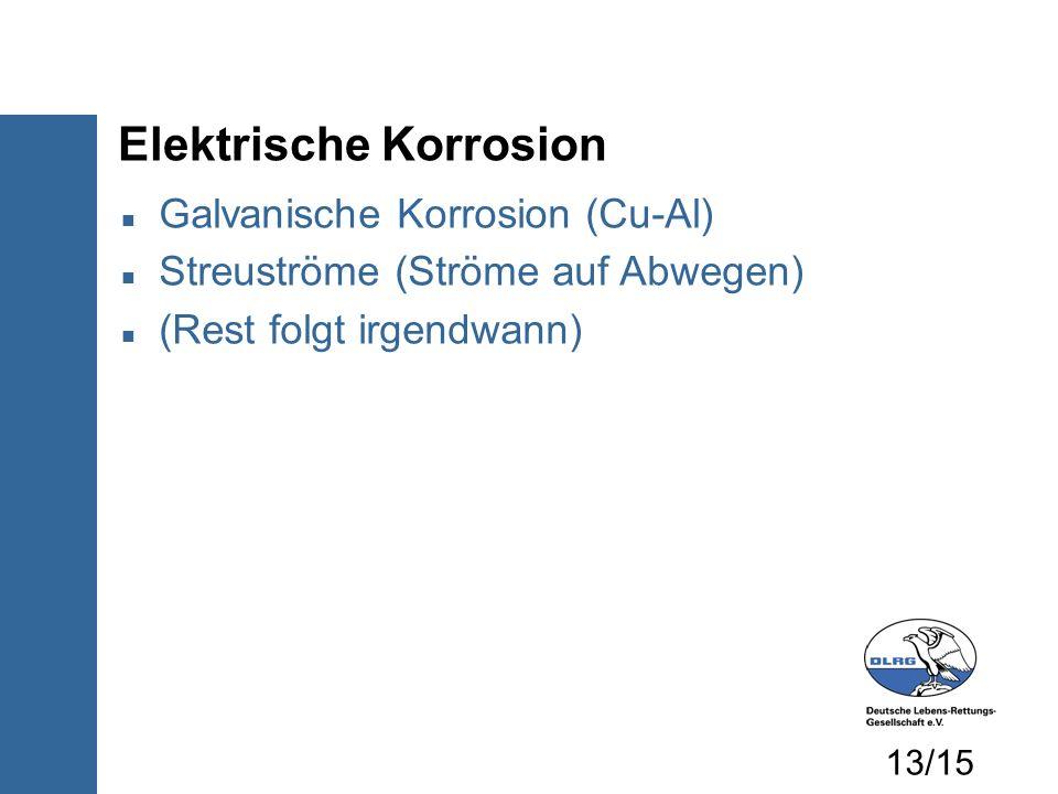Elektrische Korrosion Galvanische Korrosion (Cu-Al) Streuströme (Ströme auf Abwegen) (Rest folgt irgendwann) 13/15