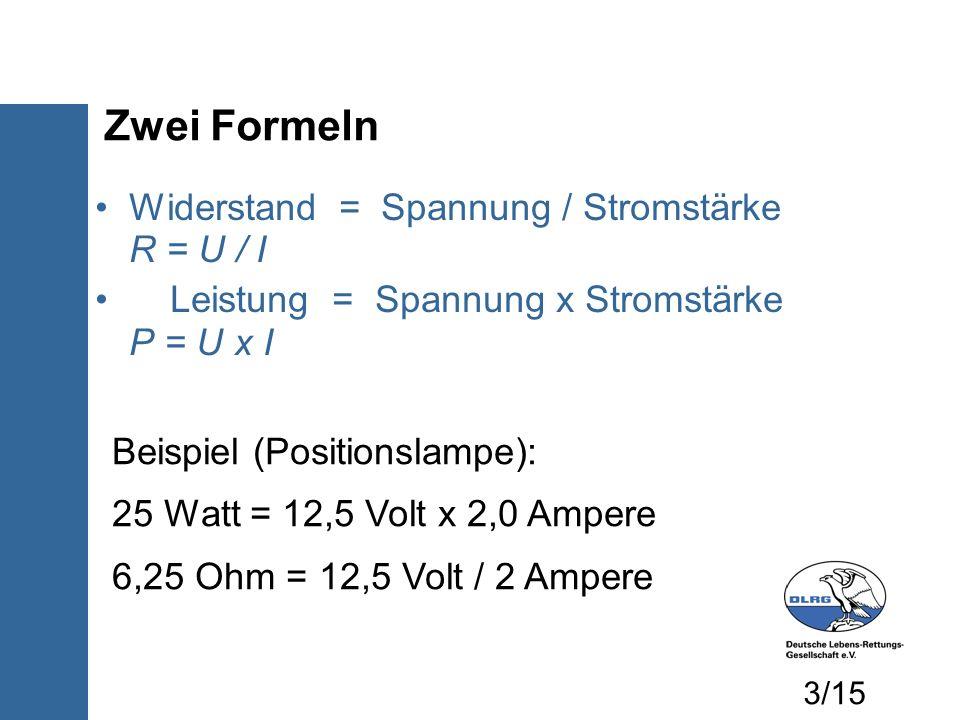 Zwei Formeln Widerstand = Spannung / Stromstärke R = U / I Leistung = Spannung x Stromstärke P = U x I Beispiel (Positionslampe): 25 Watt = 12,5 Volt