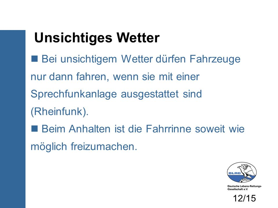 Unsichtiges Wetter Bei unsichtigem Wetter dürfen Fahrzeuge nur dann fahren, wenn sie mit einer Sprechfunkanlage ausgestattet sind (Rheinfunk). Beim An
