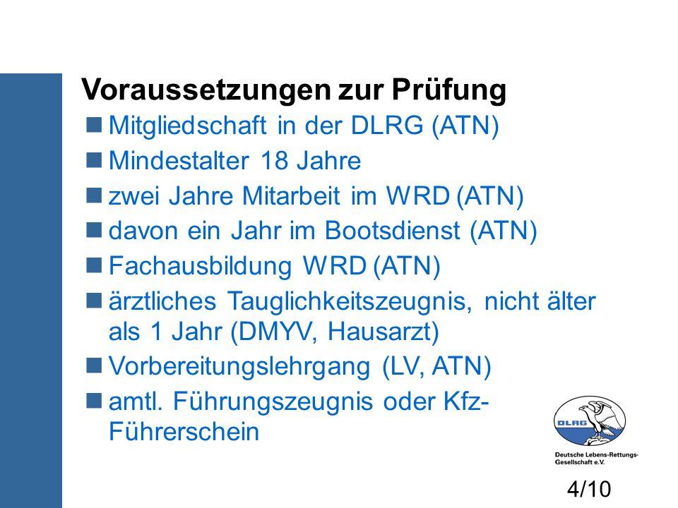 Voraussetzungen zur Prüfung Mitgliedschaft in der DLRG (ATN) Mindestalter 18 Jahre zwei Jahre Mitarbeit im WRD (ATN) davon ein Jahr im Bootsdienst (AT