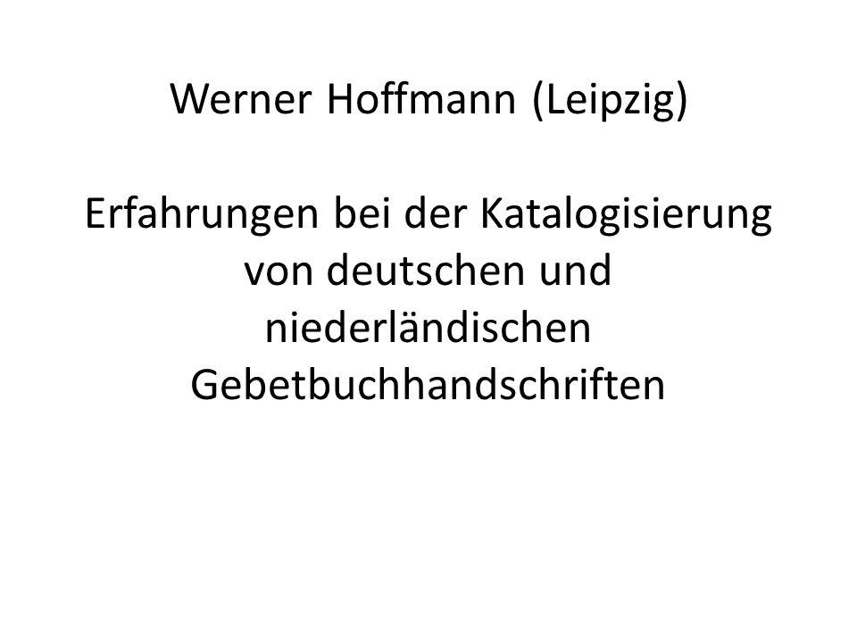 Werner Hoffmann (Leipzig) Erfahrungen bei der Katalogisierung von deutschen und niederländischen Gebetbuchhandschriften