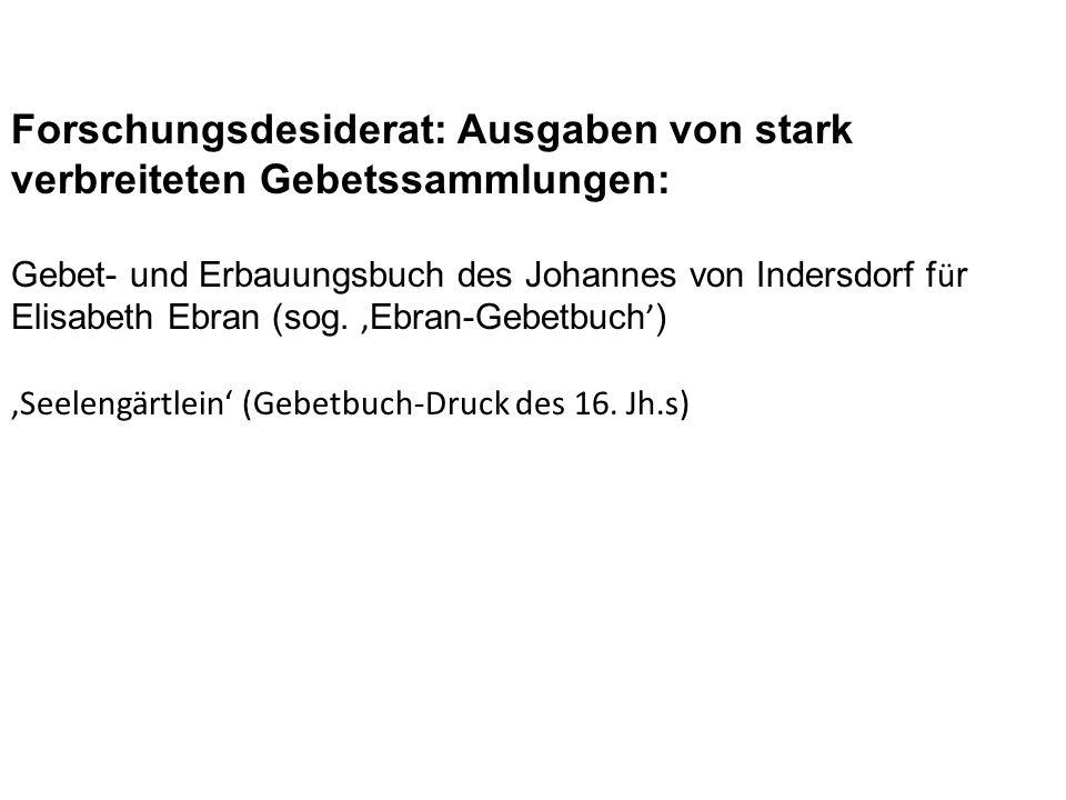Forschungsdesiderat: Ausgaben von stark verbreiteten Gebetssammlungen: Gebet- und Erbauungsbuch des Johannes von Indersdorf f ü r Elisabeth Ebran (sog.