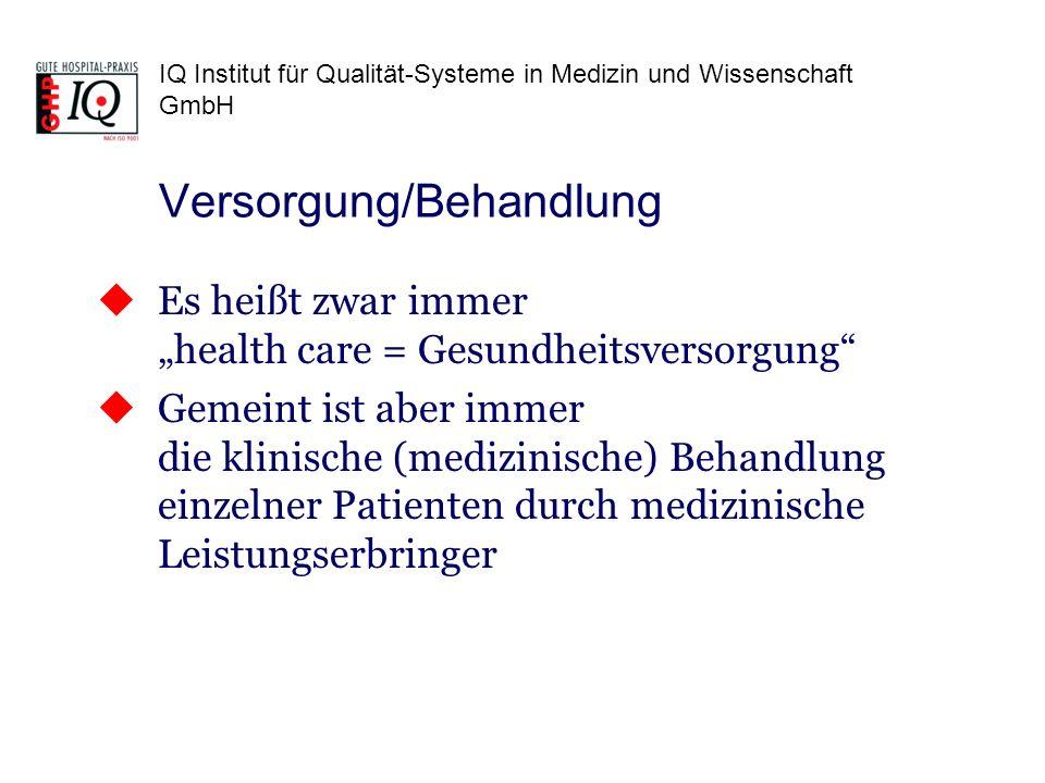 IQ Institut für Qualität-Systeme in Medizin und Wissenschaft GmbH Die medizinischen* (ärztlichen, pflegerischen usw.) Behandlungen sind die Produkte (Dienst- leistungen) der Organisationen der Gesundheits- versorgung (Krankenhäuser, Pflegeheime usw.) Auf Organisationen, die die Gesundheitsversorgung auf Systemebene organisieren wie Krankenkassen, Gesundheitsämter, Standes- oder Berufsorgani- sationen ist die Norm nicht anzuwenden.