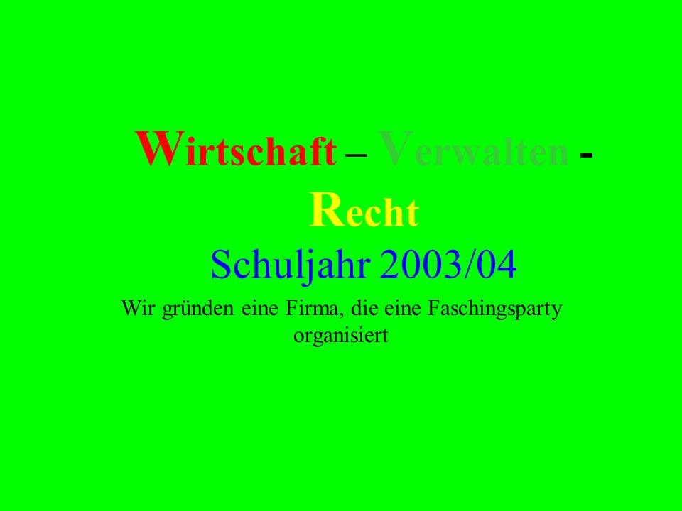 W irtschaft – V erwalten - R echt Schuljahr 2003/04 Wir gründen eine Firma, die eine Faschingsparty organisiert