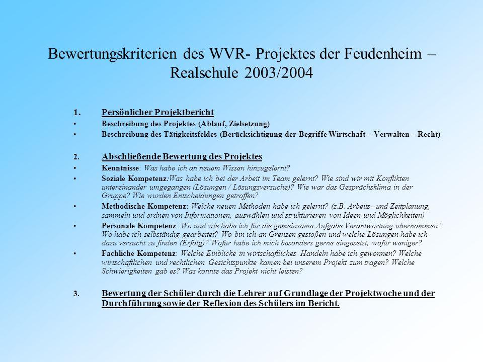 Bewertungskriterien des WVR- Projektes der Feudenheim – Realschule 2003/2004 1.Persönlicher Projektbericht Beschreibung des Projektes (Ablauf, Zielsetzung) Beschreibung des Tätigkeitsfeldes (Berücksichtigung der Begriffe Wirtschaft – Verwalten – Recht) 2.