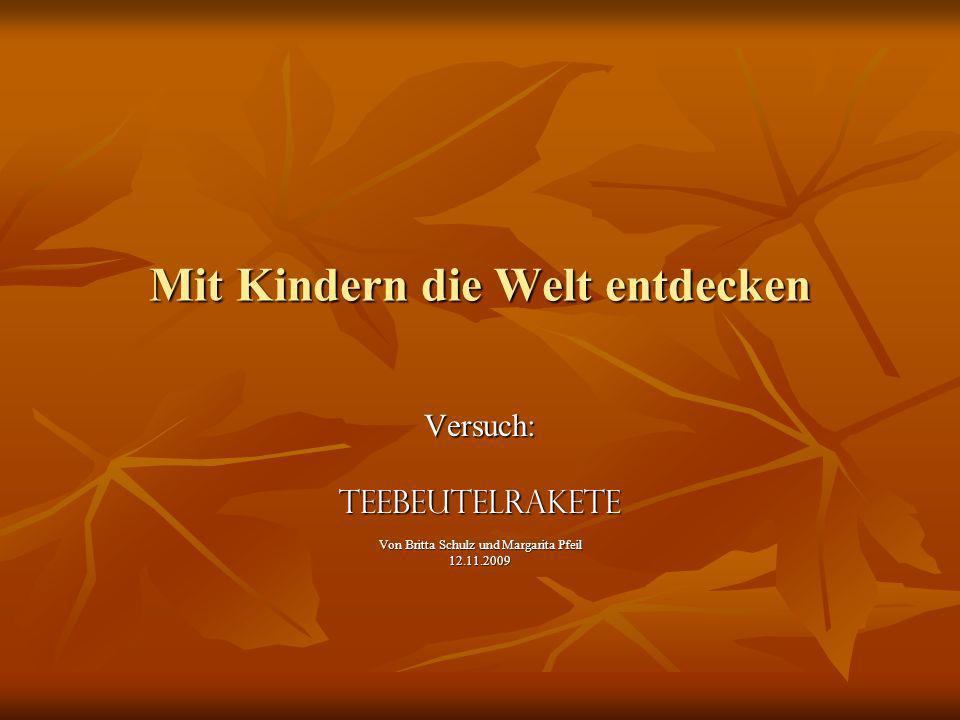 Mit Kindern die Welt entdecken Versuch:Teebeutelrakete Von Britta Schulz und Margarita Pfeil 12.11.2009