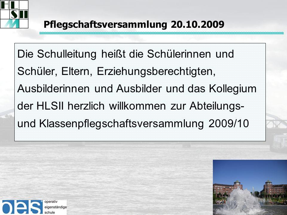 Die Schulleitung heißt die Schülerinnen und Schüler, Eltern, Erziehungsberechtigten, Ausbilderinnen und Ausbilder und das Kollegium der HLSII herzlich willkommen zur Abteilungs- und Klassenpflegschaftsversammlung 2009/10 Pflegschaftsversammlung 20.10.2009