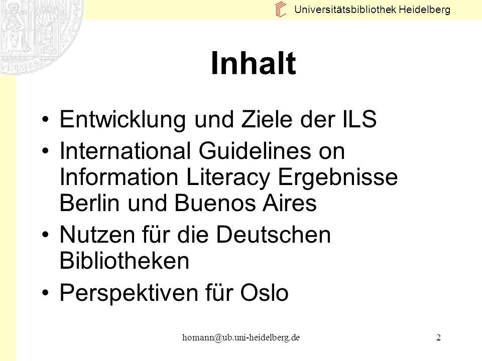 Universitätsbibliothek Heidelberg homann@ub.uni-heidelberg.de2 Inhalt Entwicklung und Ziele der ILS International Guidelines on Information Literacy E