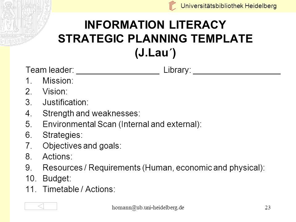 Universitätsbibliothek Heidelberg homann@ub.uni-heidelberg.de23 INFORMATION LITERACY STRATEGIC PLANNING TEMPLATE (J.Lau´) Team leader: _______________